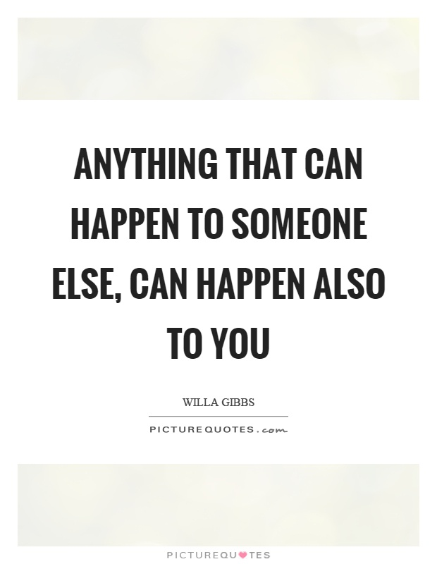 Anything that can happen to someone else, can happen also to you Picture Quote #1