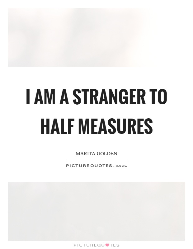 I am a stranger to half measures Picture Quote #1