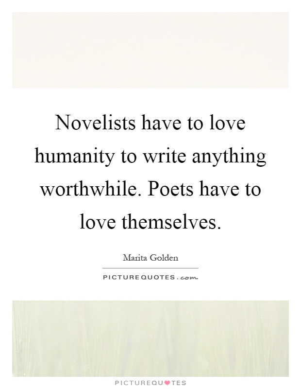 Novelists have to love humanity to write anything worthwhile. Poets have to love themselves Picture Quote #1