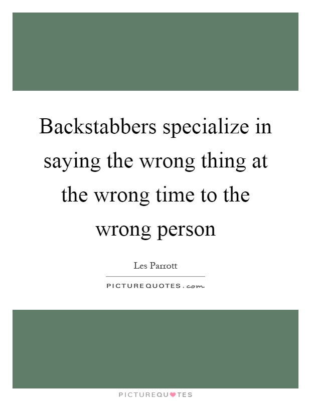 Backstabbers specialize in saying the wrong thing at the wrong time to the wrong person Picture Quote #1