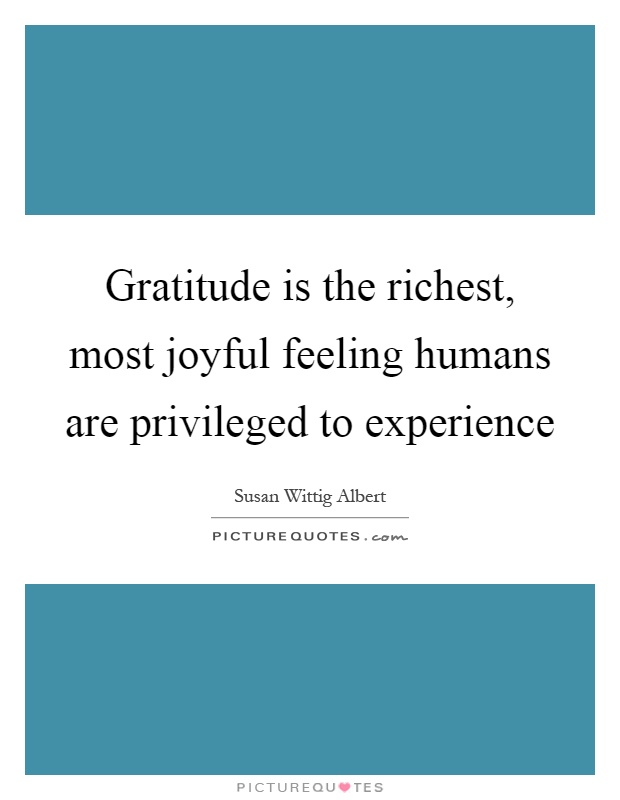 Gratitude is the richest, most joyful feeling humans are privileged to experience Picture Quote #1