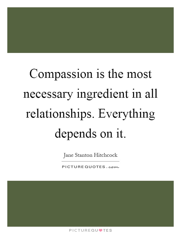 Compassion is the most necessary ingredient in all relationships. Everything depends on it Picture Quote #1
