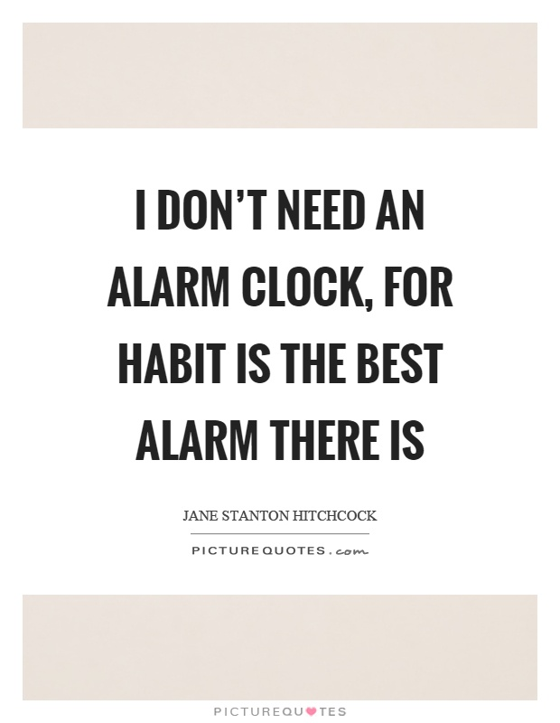 I don't need an alarm clock, for habit is the best alarm there is Picture Quote #1