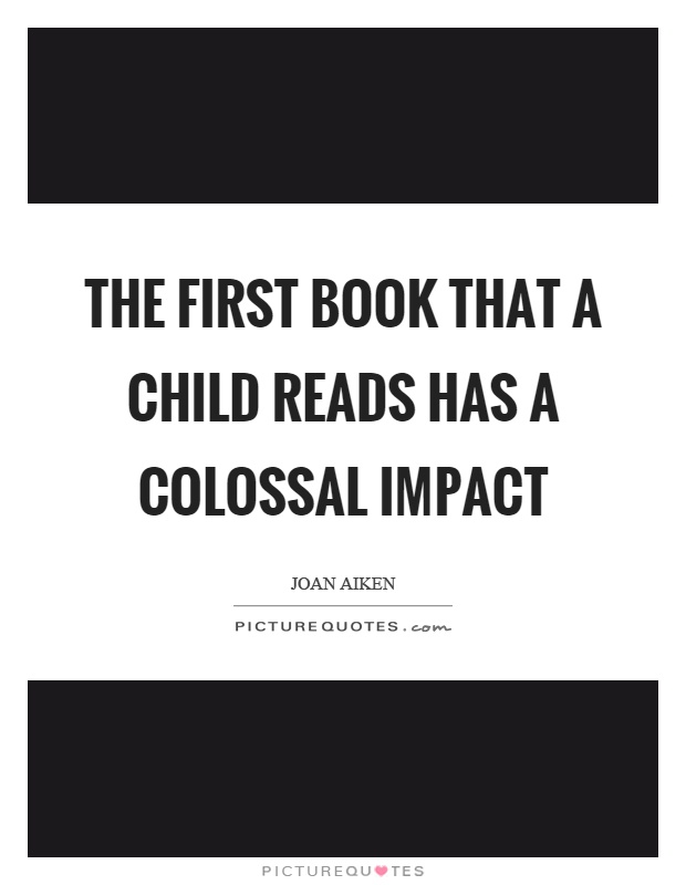 The first book that a child reads has a colossal impact Picture Quote #1