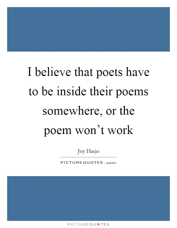 I believe that poets have to be inside their poems somewhere, or the poem won't work Picture Quote #1