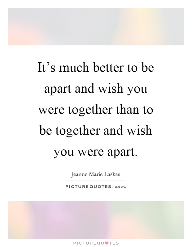 It's much better to be apart and wish you were together than to be together and wish you were apart Picture Quote #1