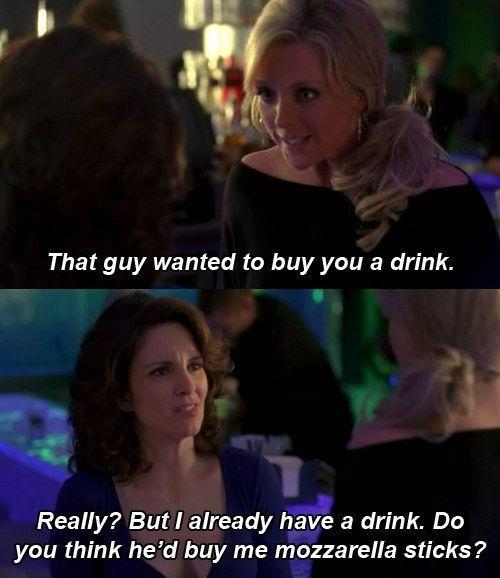 That guy wanted to buy you a drink. Really? But I already have a drink. Do you think he'd buy me mozzarella sticks? Picture Quote #1