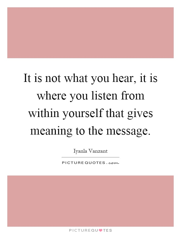 It is not what you hear, it is where you listen from within yourself that gives meaning to the message Picture Quote #1