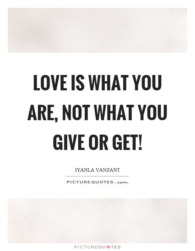 Love is what you are, not what you give or get! Picture Quote #1