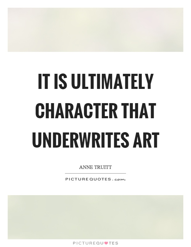 It is ultimately character that underwrites art Picture Quote #1