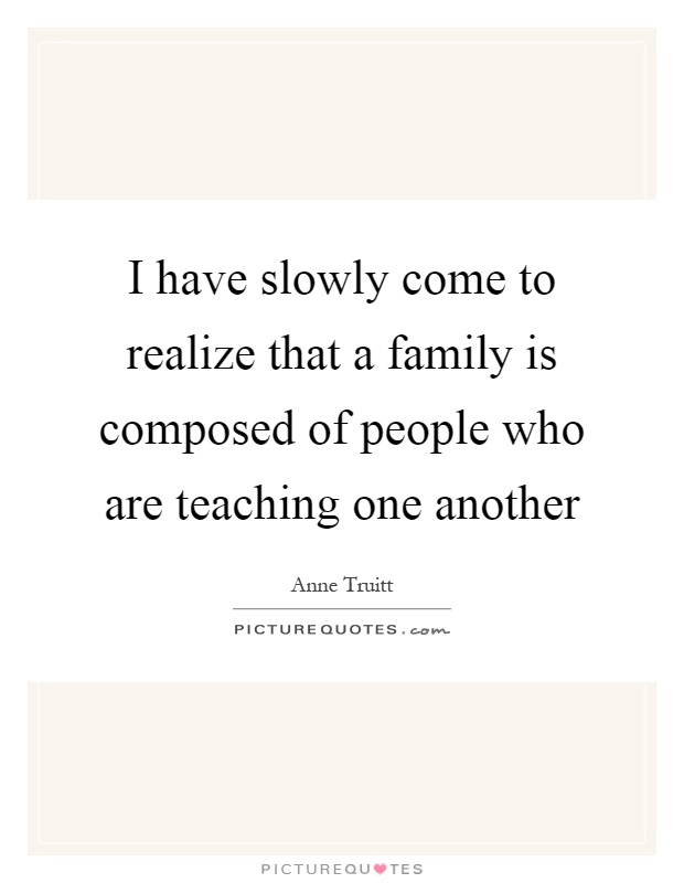 I have slowly come to realize that a family is composed of people who are teaching one another Picture Quote #1