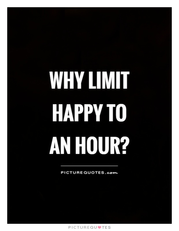 Why limit happy to an hour? Picture Quote #1