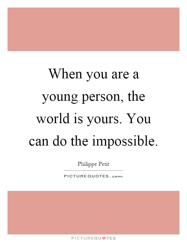 When you are a young person, the world is yours. You can do the impossible Picture Quote #1