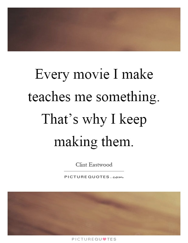 Every movie I make teaches me something. That's why I keep making them Picture Quote #1