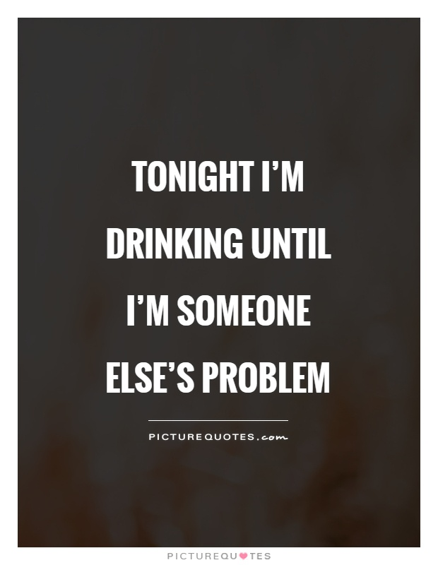 Tonight I'm drinking until I'm someone else's problem Picture Quote #1