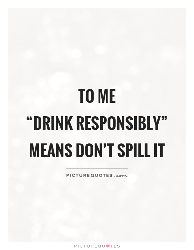 """To me """"drink responsibly"""" means don't spill it Picture Quote #1"""