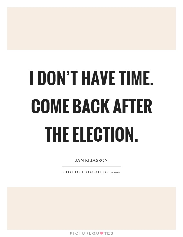 I don't have time. Come back after the election Picture Quote #1