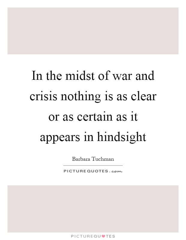 In the midst of war and crisis nothing is as clear or as certain as it appears in hindsight Picture Quote #1