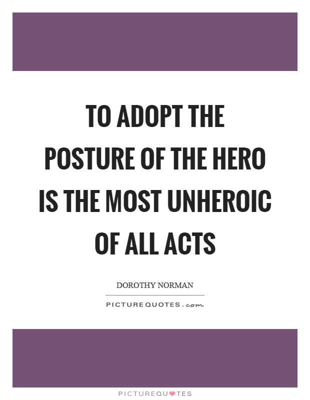 To adopt the posture of the hero is the most unheroic of all acts Picture Quote #1