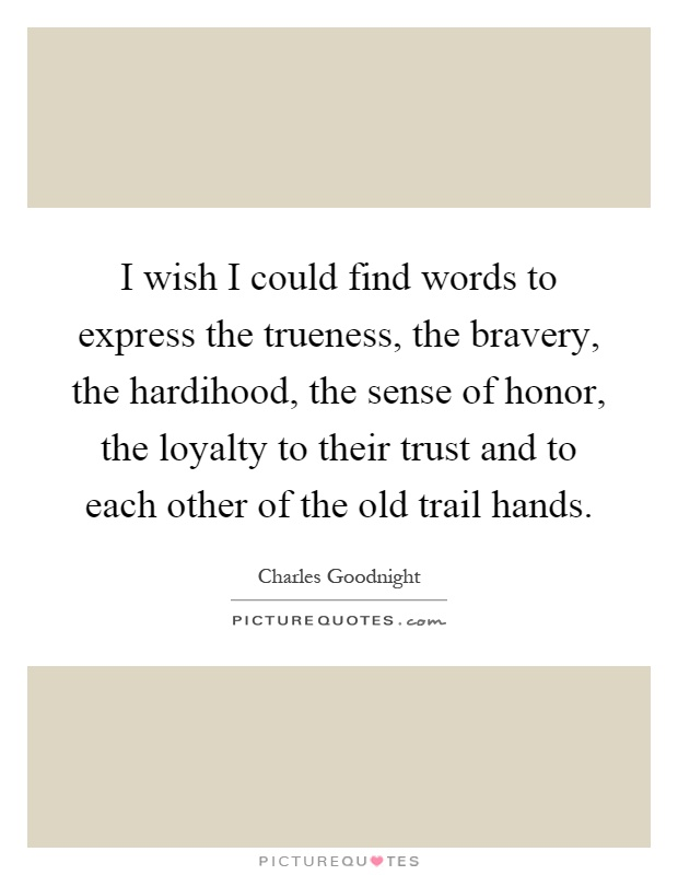 I wish I could find words to express the trueness, the bravery, the hardihood, the sense of honor, the loyalty to their trust and to each other of the old trail hands Picture Quote #1