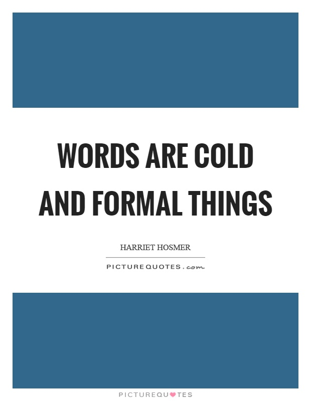 Words are cold and formal things Picture Quote #1