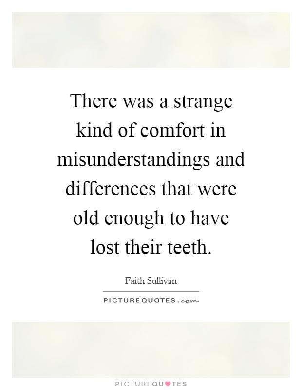 There was a strange kind of comfort in misunderstandings and differences that were old enough to have lost their teeth Picture Quote #1