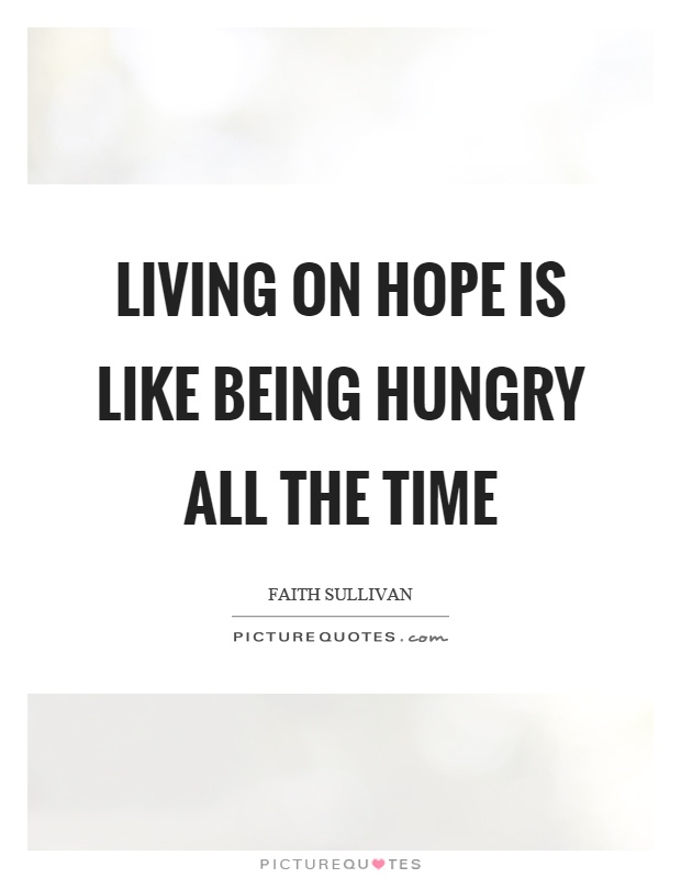 Living on hope is like being hungry all the time Picture Quote #1