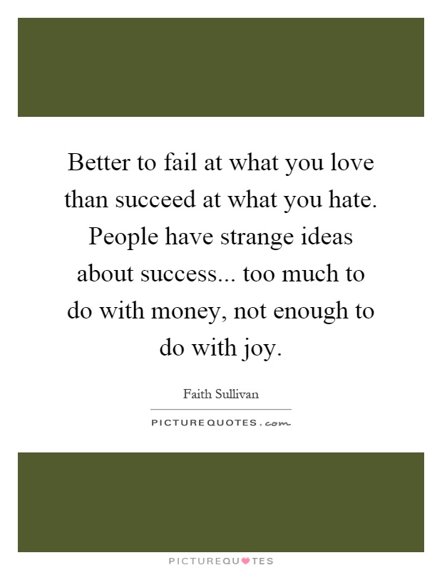 Better to fail at what you love than succeed at what you hate. People have strange ideas about success... too much to do with money, not enough to do with joy Picture Quote #1