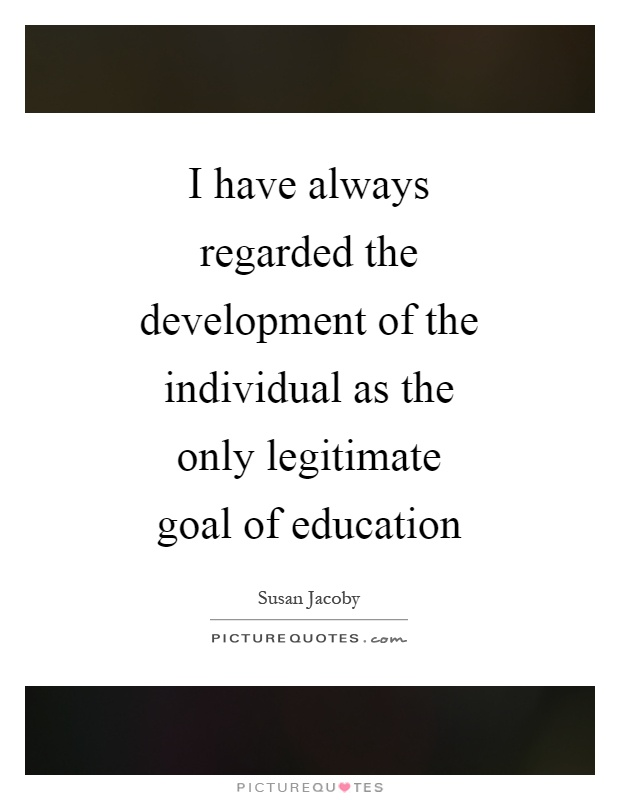 I have always regarded the development of the individual as the only legitimate goal of education Picture Quote #1