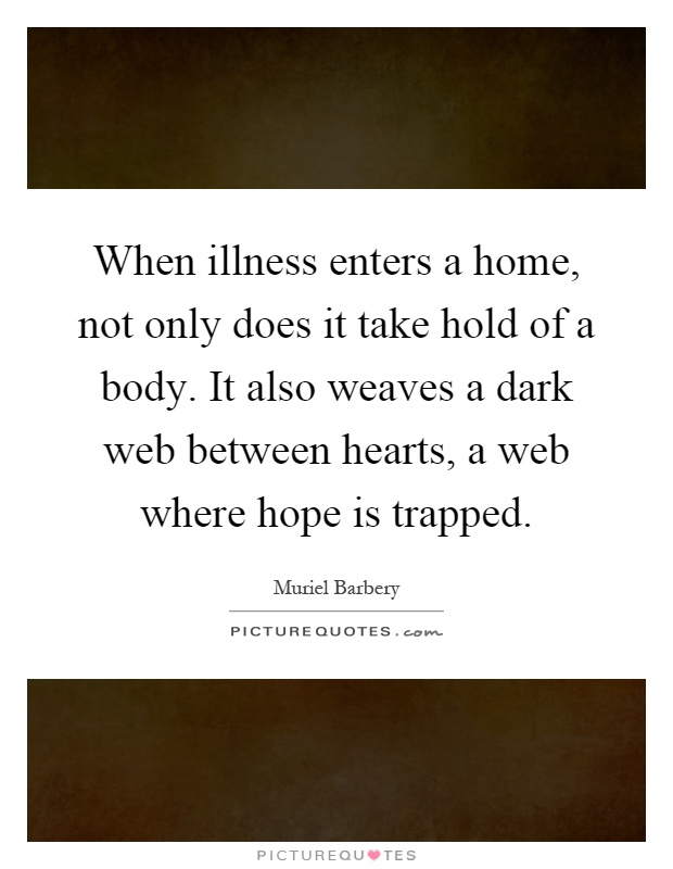 When illness enters a home, not only does it take hold of a body. It also weaves a dark web between hearts, a web where hope is trapped Picture Quote #1