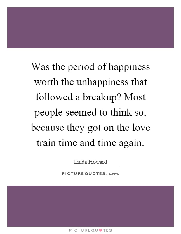 Was the period of happiness worth the unhappiness that followed a breakup? Most people seemed to think so, because they got on the love train time and time again Picture Quote #1