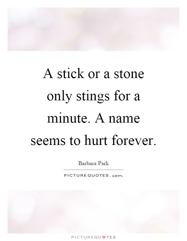 A stick or a stone only stings for a minute. A name seems to hurt forever Picture Quote #1