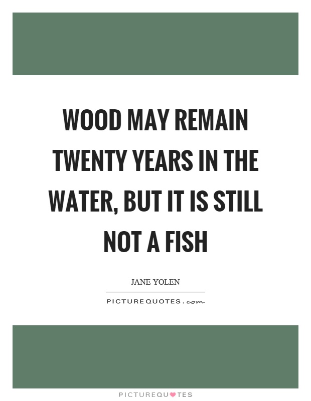 Wood may remain twenty years in the water, but it is still not a fish Picture Quote #1