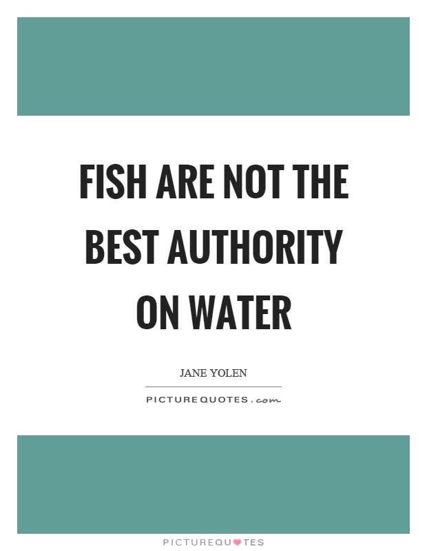 Fish are not the best authority on water Picture Quote #1
