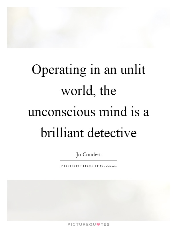 Operating in an unlit world, the unconscious mind is a brilliant detective Picture Quote #1