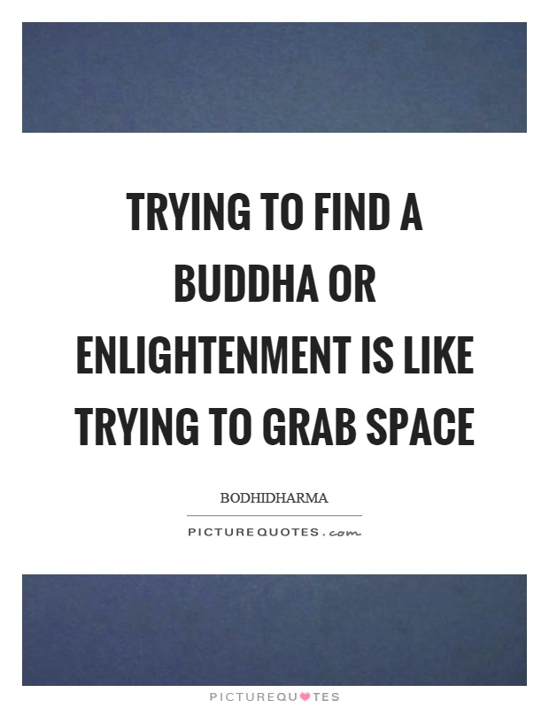 Trying to find a buddha or enlightenment is like trying to grab space Picture Quote #1
