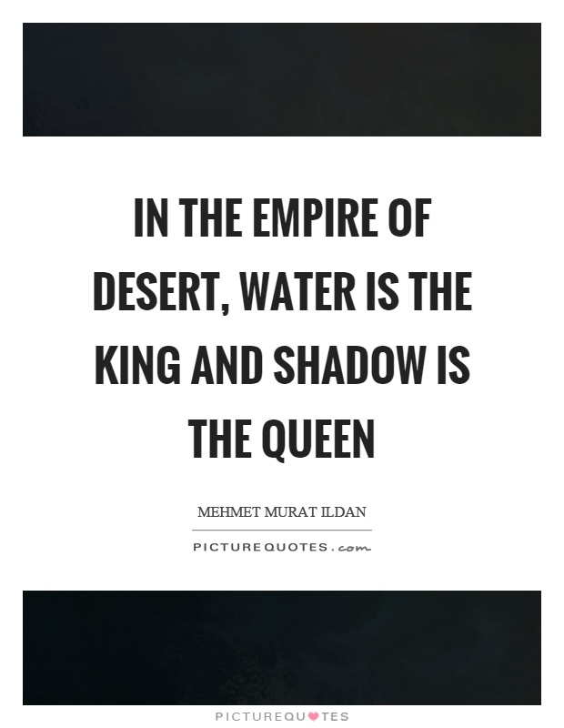 In the empire of desert, water is the king and shadow is the queen Picture Quote #1