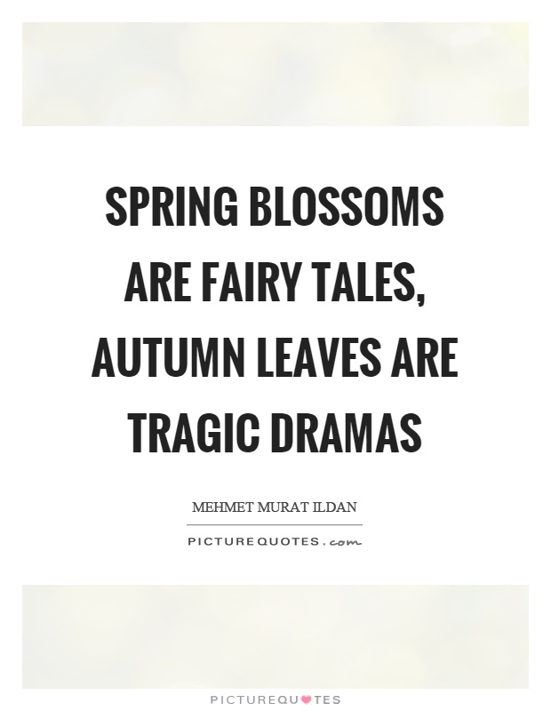 Spring blossoms are fairy tales, autumn leaves are tragic dramas Picture Quote #1