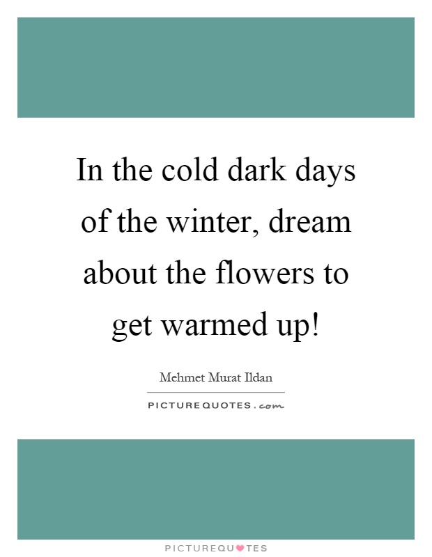 In the cold dark days of the winter, dream about the flowers to get warmed up! Picture Quote #1