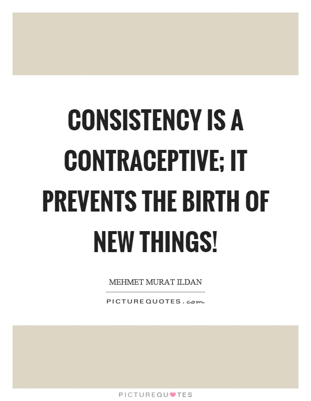 Consistency is a contraceptive; it prevents the birth of new things! Picture Quote #1