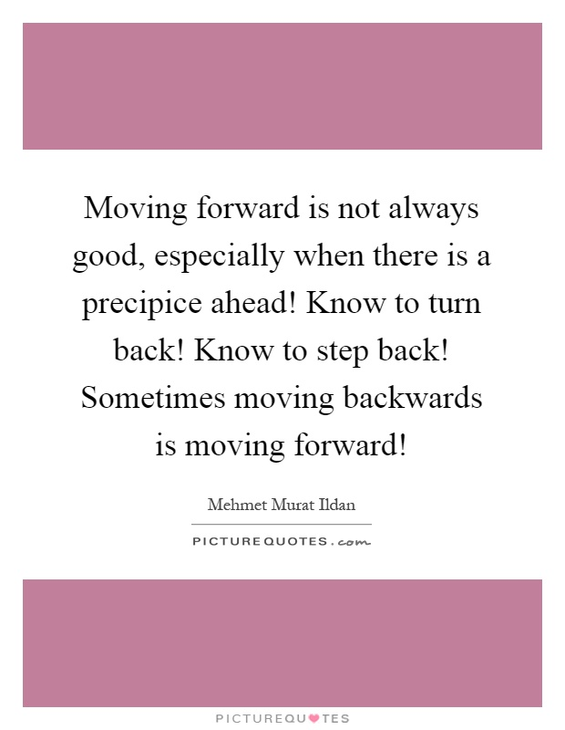 Moving forward is not always good, especially when there is a precipice ahead! Know to turn back! Know to step back! Sometimes moving backwards is moving forward! Picture Quote #1