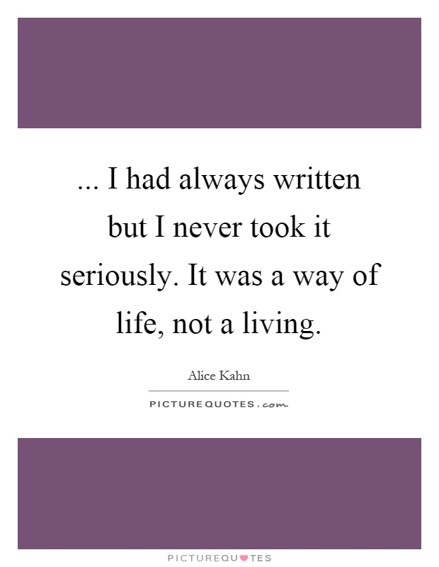 ... I had always written but I never took it seriously. It was a way of life, not a living Picture Quote #1