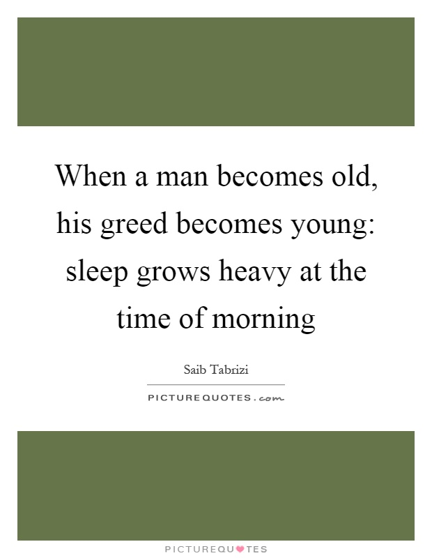 When a man becomes old, his greed becomes young: sleep grows heavy at the time of morning Picture Quote #1
