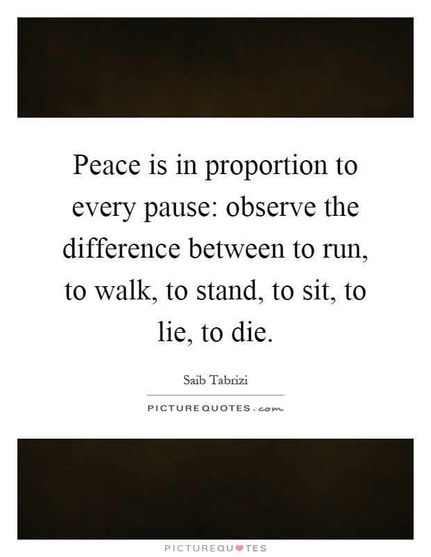 Peace is in proportion to every pause: observe the difference between to run, to walk, to stand, to sit, to lie, to die Picture Quote #1