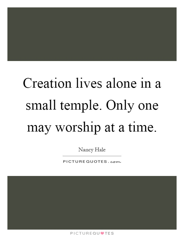 Creation lives alone in a small temple. Only one may worship at a time Picture Quote #1