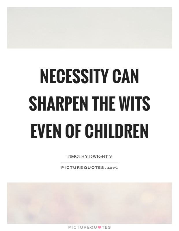 Necessity can sharpen the wits even of children Picture Quote #1