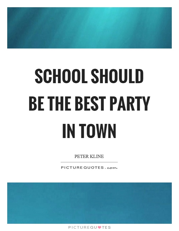 School should be the best party in town Picture Quote #1