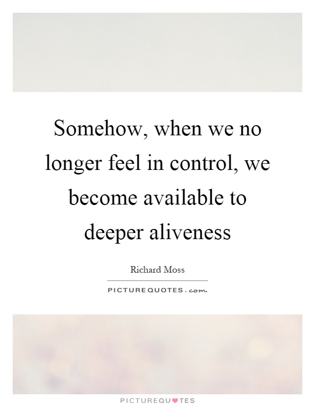 Somehow, when we no longer feel in control, we become available to deeper aliveness Picture Quote #1