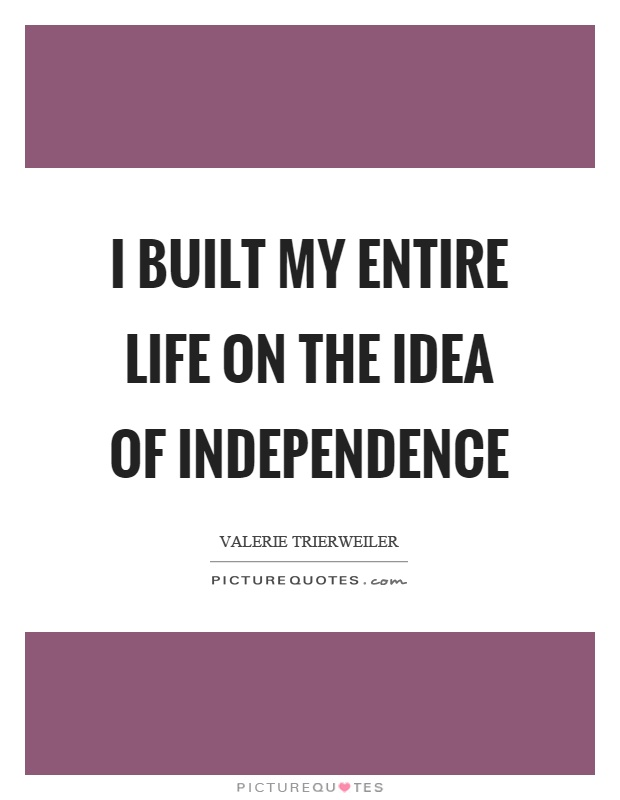 I built my entire life on the idea of independence Picture Quote #1