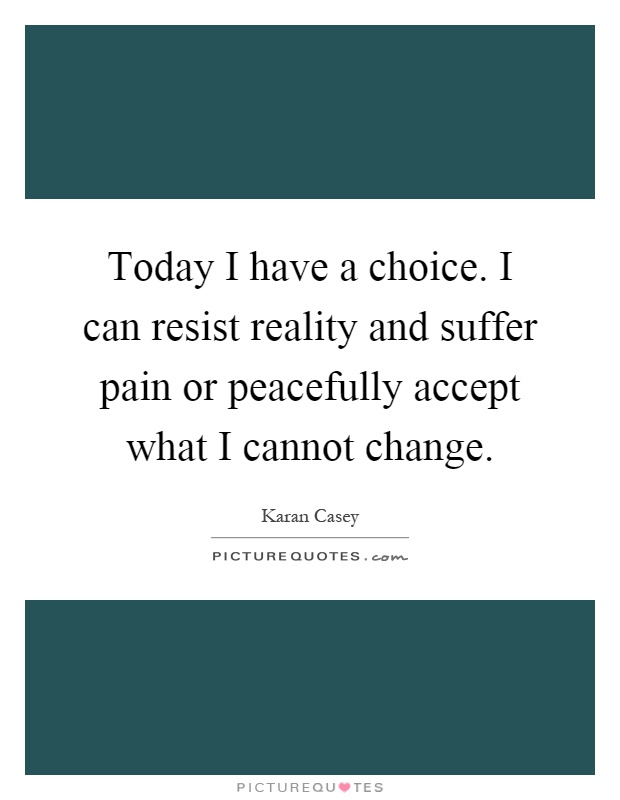 Today I have a choice. I can resist reality and suffer pain or peacefully accept what I cannot change Picture Quote #1
